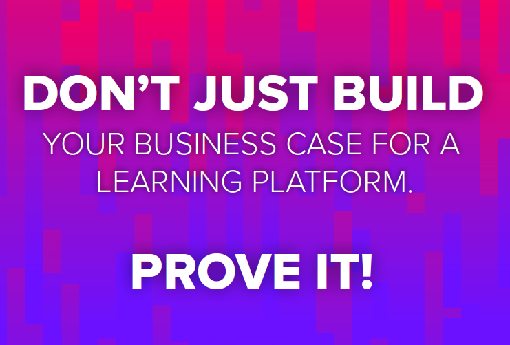 Don't just build a business case for a learning platform - prove it